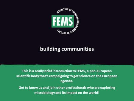 Building communities This is a really brief introduction to FEMS, a pan-European scientific body that's campaigning to get science on the European agenda.