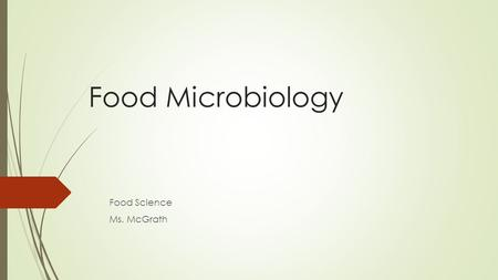 Food Microbiology Food Science Ms. McGrath. What is Food Microbiology  Food microbiology is the study of the microorganisms that inhabit, create, or.