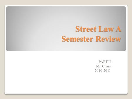 Street Law A Semester Review PART II Mr. Cross 2010-2011.