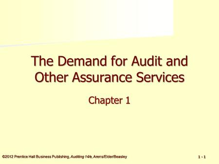 ©2012 Prentice Hall Business Publishing, Auditing 14/e, Arens/Elder/Beasley 1 - 1 The Demand for Audit and Other Assurance Services Chapter 1.