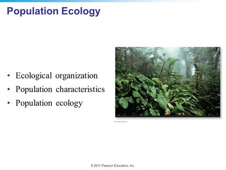© 2011 Pearson Education, Inc. Population Ecology Ecological organization Population characteristics Population ecology.