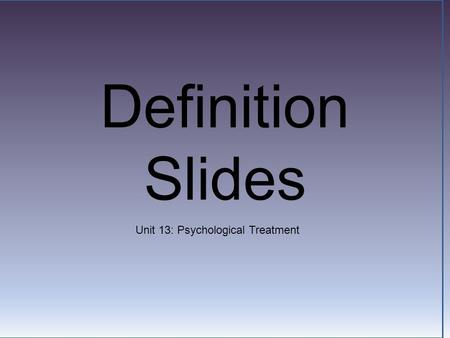 Definition Slides Unit 13: Psychological Treatment.