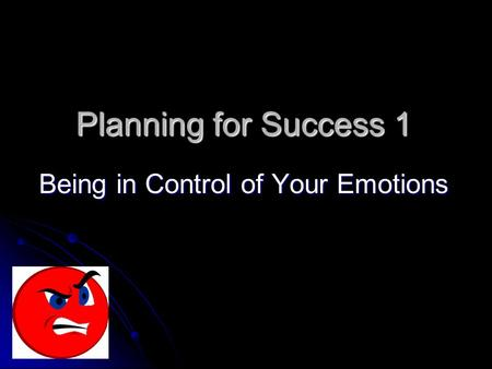 Planning for Success 1 Being in Control of Your Emotions.