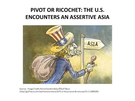 Source: Image Credit: Ramachandra Babu/©Gulf News (http://gulfnews.com/opinions/cartoons/shift-in-focus-towards-asia-pacific-1.1089185) PIVOT OR RICOCHET: