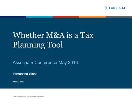 The contents of this document are confidential Whether M&A is a Tax Planning Tool Assocham Conference May 2016 May 27 2016 Himanshu Sinha.
