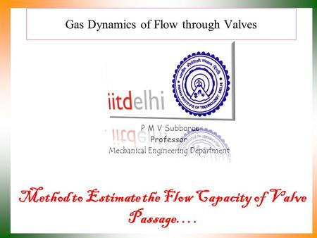 Gas Dynamics of Flow through Valves Method to Estimate the Flow Capacity of Valve Passage…. P M V Subbarao Professor Mechanical Engineering Department.