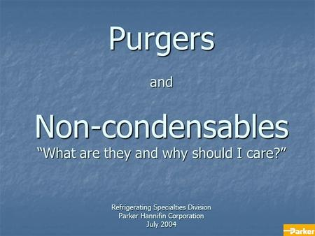 "Purgers and Non-condensables ""What are they and why should I care?"" Refrigerating Specialties Division Parker Hannifin Corporation July 2004."