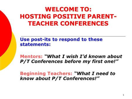 "1 WELCOME TO: HOSTING POSITIVE PARENT- TEACHER CONFERENCES Use post-its to respond to these statements: Mentors: ""What I wish I'd known about P/T Conferences."