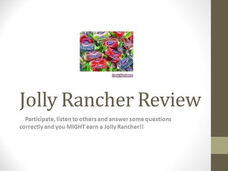 Jolly Rancher Review Participate, listen to others and answer some questions correctly and you MIGHT earn a Jolly Rancher!!