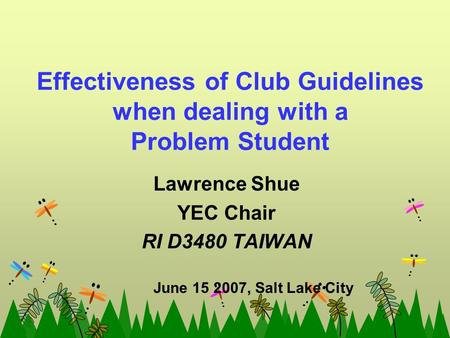 Effectiveness of Club Guidelines when dealing with a Problem Student Lawrence Shue YEC Chair RI D3480 TAIWAN June 15 2007, Salt Lake City.