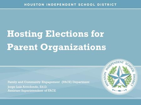 Hosting Elections for Parent Organizations Family and Community Engagement (FACE) Department Jorge Luis Arredondo, Ed.D. Assistant Superintendent of FACE.