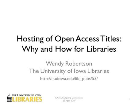 Hosting of Open Access Titles: Why and How for Libraries Wendy Robertson The University of Iowa Libraries  ILA/ACRL Spring.