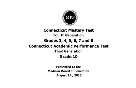 Connecticut Mastery Test Fourth Generation Grades 3, 4, 5, 6, 7 and 8 Connecticut Academic Performance Test Third Generation Grade 10 Presented to the.