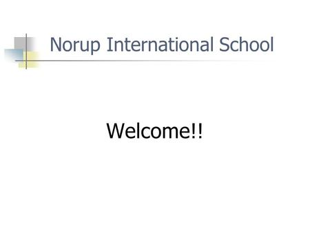 Norup International School Welcome!!. Norup Administrative Staff Paul Yowchuang - Principal (5th year) Ruth Sochacki – Assistant Principal (1st year)