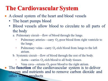 The Cardiovascular System  A closed system of the heart and blood vessels The heart pumps blood Blood vessels allow blood to circulate to all parts of.
