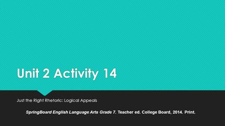 Unit 2 Activity 14 Just the Right Rhetoric: Logical Appeals SpringBoard English Language Arts Grade 7. Teacher ed. College Board, 2014. Print.
