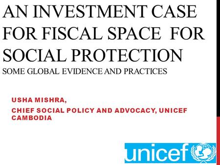 AN INVESTMENT CASE FOR FISCAL SPACE FOR SOCIAL PROTECTION SOME GLOBAL EVIDENCE AND PRACTICES USHA MISHRA, CHIEF SOCIAL POLICY AND ADVOCACY, UNICEF CAMBODIA.
