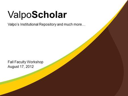 ValpoScholar Fall Faculty Workshop August 17, 2012 Valpo's Institutional Repository and much more…