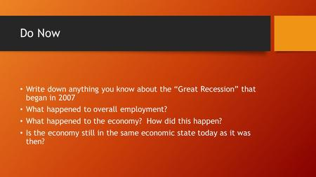"Do Now Write down anything you know about the ""Great Recession"" that began in 2007 What happened to overall employment? What happened to the economy? How."