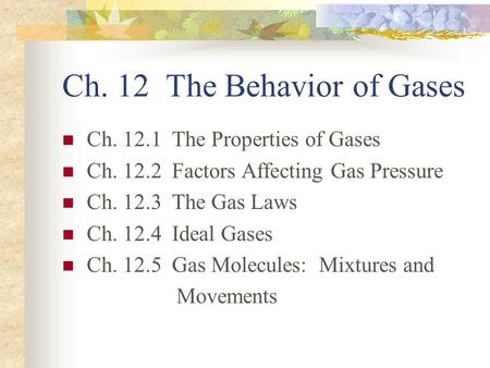 Ch. 12 The Behavior of Gases Ch. 12.1 The Properties of Gases Ch. 12.2 Factors Affecting Gas Pressure Ch. 12.3 The Gas Laws Ch. 12.4 Ideal Gases Ch. 12.5.