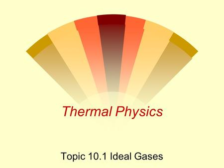 Thermal Physics Topic 10.1 Ideal Gases. Boyle's Law w States that the pressure of a fixed mass of gas is inversely proportional to its volume at constant.