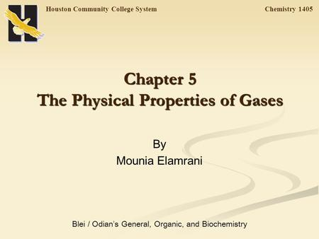 Houston Community College System Chemistry 1405 Chapter 5 The Physical Properties of Gases By Mounia Elamrani Blei / Odian ' s General, Organic, and Biochemistry.