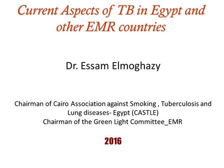 Current Aspects of TB in Egypt and other EMR countries Dr. Essam Elmoghazy Chairman of Cairo Association against Smoking, Tuberculosis and Lung diseases-