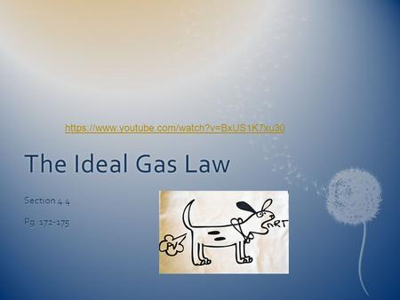 The Ideal Gas LawThe Ideal Gas Law Section 4.4 Pg. 172-175 https://www.youtube.com/watch?v=BxUS1K7xu30.