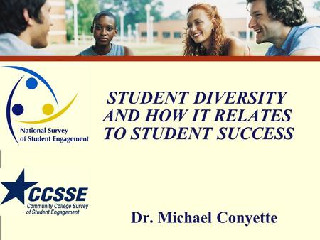 STUDENT DIVERSITY AND HOW IT RELATES TO STUDENT SUCCESS Dr. Michael Conyette.