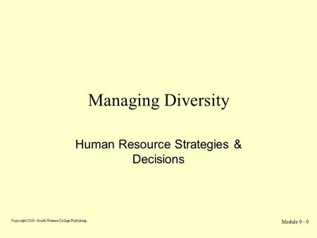 Copyright 2000 - South-Western College Publishing Module 9 - 0 Managing Diversity Human Resource Strategies & Decisions.