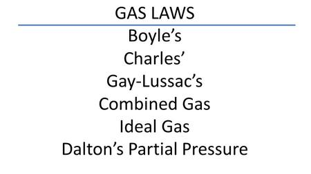 GAS LAWS Boyle's Charles' Gay-Lussac's Combined Gas Ideal Gas Dalton's Partial Pressure.