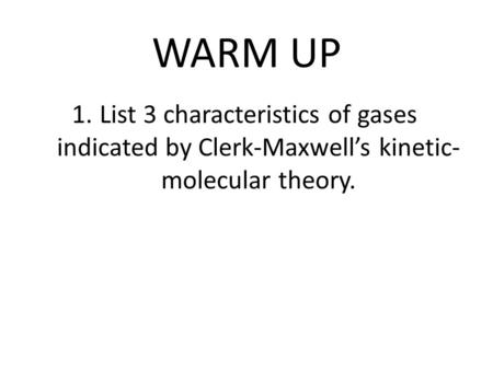 WARM UP 1.List 3 characteristics of gases indicated by Clerk-Maxwell's kinetic- molecular theory.