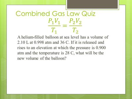 A helium-filled balloon at sea level has a volume of 2.10 L at 0.998 atm and 36 C. If it is released and rises to an elevation at which the pressure is.