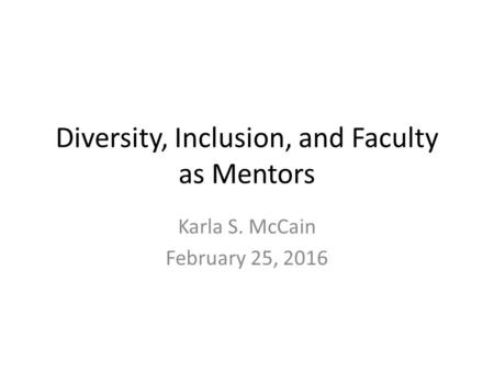 Diversity, Inclusion, and Faculty as Mentors Karla S. McCain February 25, 2016.