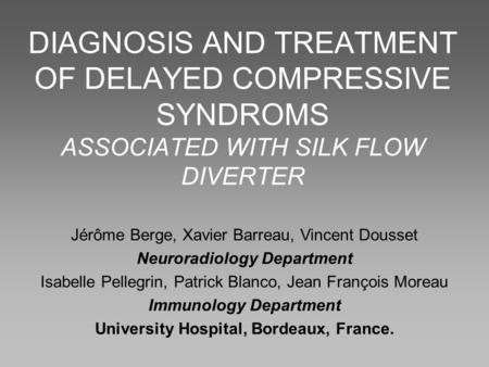 DIAGNOSIS AND TREATMENT OF DELAYED COMPRESSIVE SYNDROMS ASSOCIATED WITH SILK FLOW DIVERTER Jérôme Berge, Xavier Barreau, Vincent Dousset Neuroradiology.