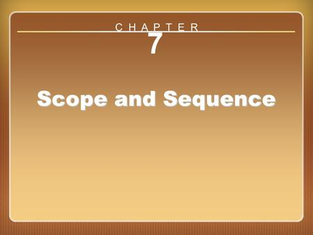 Chapter 7 7 Scope and Sequence C H A P T E R. Terms Scope: Content, or subject matter –Techniques of a skill; content making up a lesson, unit, or curriculum.
