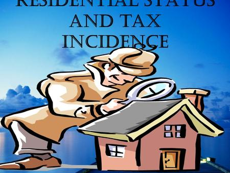 RESIDENTIAL STATUS and tax incidence.  Tax incidence on an assessee depends on his residential status.  For instance, whether an income, accrued to.
