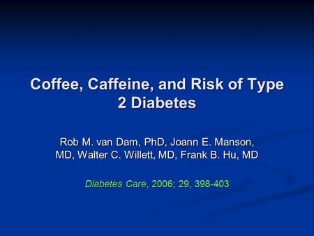 Coffee, Caffeine, and Risk of Type 2 Diabetes Rob M. van Dam, PhD, Joann E. Manson, MD, Walter C. Willett, MD, Frank B. Hu, MD Diabetes Care, 2006; 29,