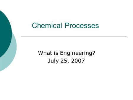 Chemical Processes What is Engineering? July 25, 2007.
