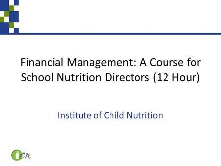 Financial Management: A Course for School Nutrition Directors (12 Hour) Institute of Child Nutrition.