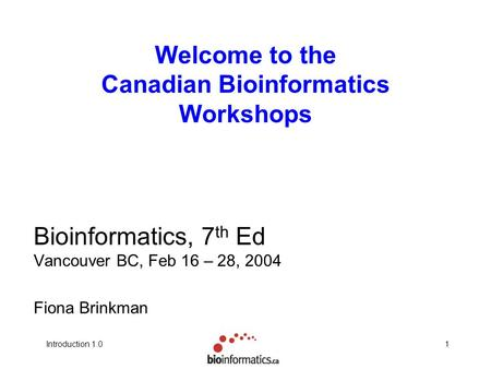 1Introduction 1.0 Welcome to the Canadian Bioinformatics Workshops Bioinformatics, 7 th Ed Vancouver BC, Feb 16 – 28, 2004 Fiona Brinkman.