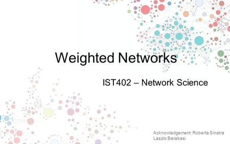 Weighted Networks IST402 – Network Science Acknowledgement: Roberta Sinatra Laszlo Barabasi.