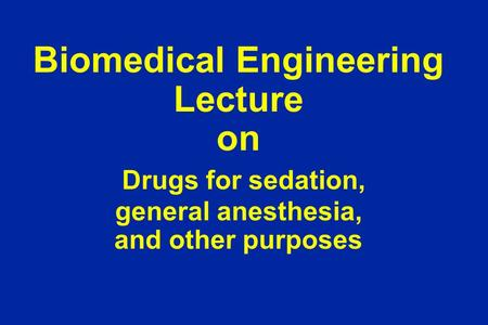 Biomedical Engineering Lecture on Drugs for sedation, general anesthesia, and other purposes.