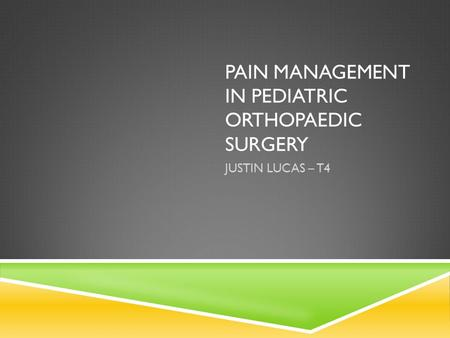 PAIN MANAGEMENT IN PEDIATRIC ORTHOPAEDIC SURGERY JUSTIN LUCAS – T4.