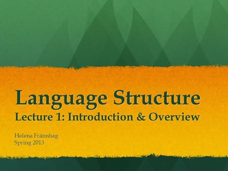 Language Structure Lecture 1: Introduction & Overview Helena Frännhag Spring 2013.