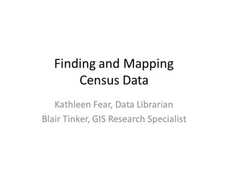 Finding and Mapping Census Data Kathleen Fear, Data Librarian Blair Tinker, GIS Research Specialist.