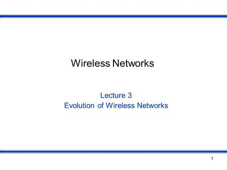 1 Wireless Networks Lecture 3 Evolution of Wireless Networks.