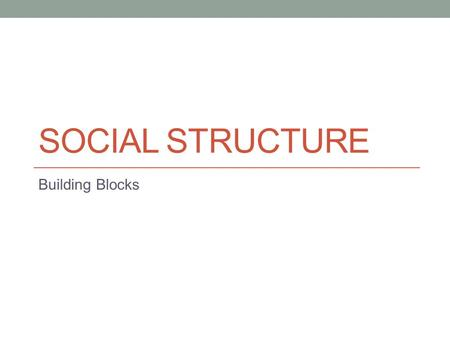 "SOCIAL STRUCTURE Building Blocks. Structure August Comte – society as a series of interrelated parts – a ""structure"" Social structure – the network of."