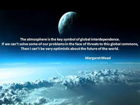 The atmosphere is the key symbol of global interdependence. If we can't solve some of our problems <strong>in</strong> the face of threats to this global commons, Then.