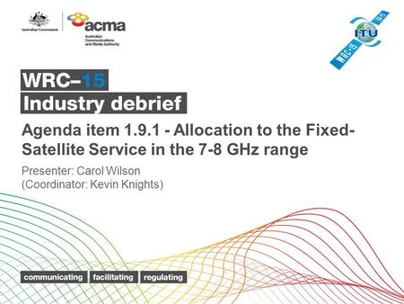 Agenda item 1.9.1 - Allocation to the Fixed- Satellite Service in the 7 ‑ 8 GHz range Presenter: Carol Wilson (Coordinator: Kevin Knights)